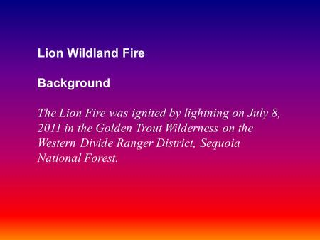 Lion Wildland Fire Background The Lion Fire was ignited by lightning on July 8, 2011 in the Golden Trout Wilderness on the Western Divide Ranger District,