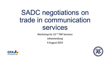 SADC negotiations on trade in communication services Workshop for 22 nd TNF Services Johannesburg 4 August 2014.