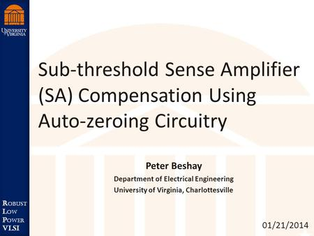 Robust Low Power VLSI R obust L ow P ower VLSI Sub-threshold Sense Amplifier (SA) Compensation Using Auto-zeroing Circuitry 01/21/2014 Peter Beshay Department.