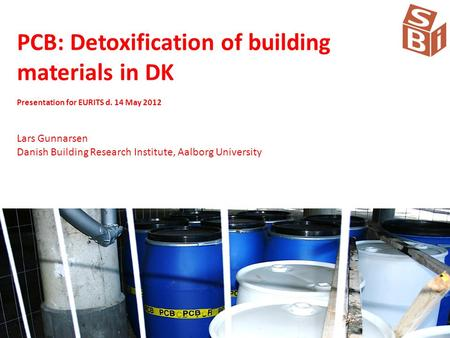 PCB: Detoxification of building materials in DK Presentation for EURITS d. 14 May 2012 Lars Gunnarsen Danish Building Research Institute, Aalborg University.