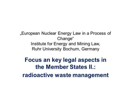 """European Nuclear Energy Law in a Process of Change"" Institute for Energy and Mining Law, Ruhr University Bochum, Germany Focus an key legal aspects in."