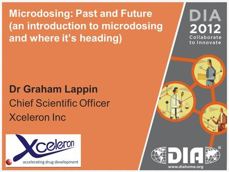Microdosing: Past and Future (an introduction to microdosing and where it's heading) Dr Graham Lappin Chief Scientific Officer Xceleron Inc Insert your.