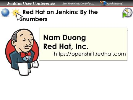 Jenkins User Conference Jenkins User Conference San Francisco, Oct 2 nd 2011 #jenkinsconf Red Hat on Jenkins: By the numbers Nam Duong Red Hat, Inc. https://openshift.redhat.com.