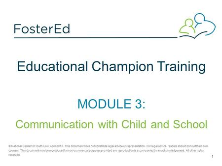 Educational Champion Training MODULE 3: Communication with Child and School © National Center for Youth Law, April 2013. This document does not constitute.