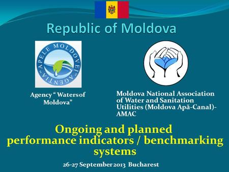26-27 September 2013 Bucharest Ongoing and planned performance indicators / benchmarking systems Moldova National Association of Water and Sanitation Utilities.