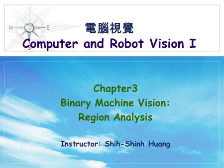 電腦視覺 Computer and Robot Vision I Chapter3 Binary Machine Vision: Region Analysis Instructor: Shih-Shinh Huang 1.