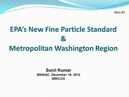 EPA's New Fine Particle Standard & Metropolitan Washington Region Sunil Kumar MWAQC, December 18, 2012 MWCOG Item #3.