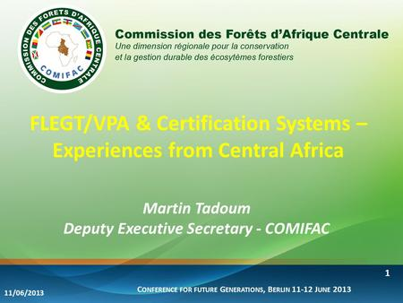 FLEGT/VPA & Certification Systems – Experiences from Central Africa Martin Tadoum Deputy Executive Secretary - COMIFAC C ONFERENCE FOR FUTURE G ENERATIONS,
