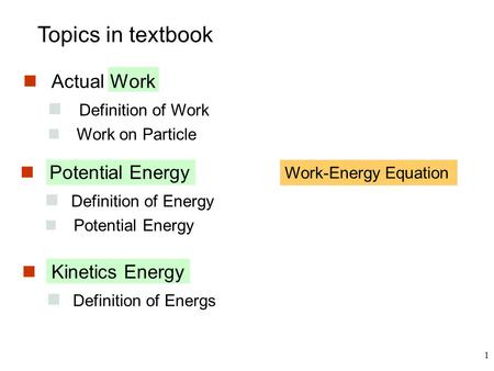 1 Topics in textbook Actual Work Definition of Work Work on Particle Potential Energy Definition of Energy Potential Energy Kinetics Energy Definition.