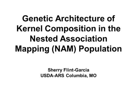 Genetic Architecture of Kernel Composition in the Nested Association Mapping (NAM) Population Sherry Flint-Garcia USDA-ARS Columbia, MO.