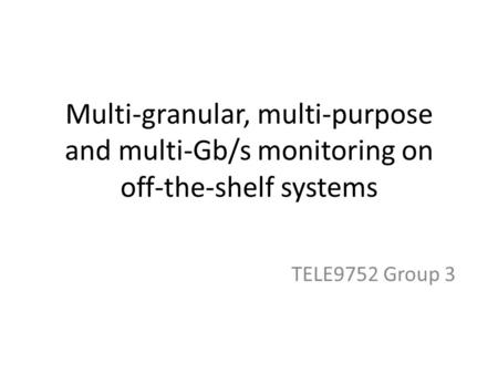 Multi-granular, multi-purpose and multi-Gb/s monitoring on off-the-shelf systems TELE9752 Group 3.