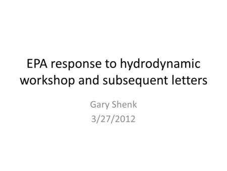 EPA response to hydrodynamic workshop and subsequent letters Gary Shenk 3/27/2012.
