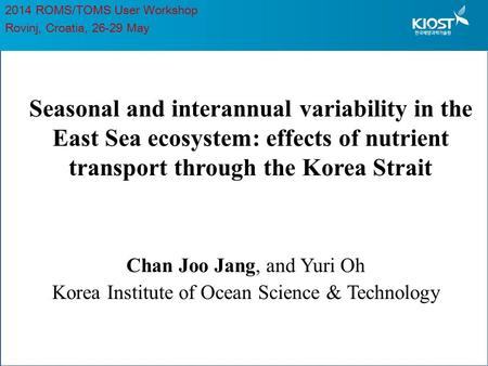 Seasonal and interannual variability in the East Sea ecosystem: effects of nutrient transport through the Korea Strait Chan Joo Jang, and Yuri Oh Korea.