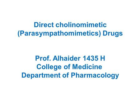 Direct cholinomimetic (Parasympathomimetics) Drugs Prof. Alhaider 1435 H College of Medicine Department of Pharmacology.