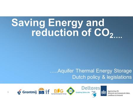 1 Saving Energy and reduction of CO 2…. …..Aquifer Thermal Energy Storage Dutch policy & legislations.
