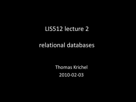 LIS512 lecture 2 relational databases Thomas Krichel 2010-02-03.