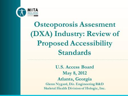 Osteoporosis Assesment (DXA) Industry: Review of Proposed Accessibility Standards U.S. Access Board May 8, 2012 Atlanta, Georgia Glenn Nygard, Dir. Engineering.
