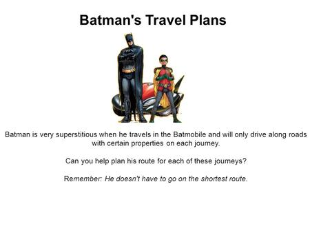 Batman's Travel Plans Batman is very superstitious when he travels in the Batmobile and will only drive along roads with certain properties on each journey.