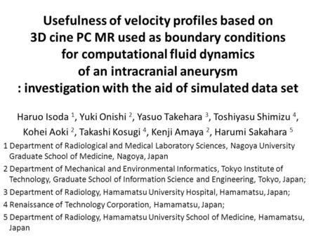 Usefulness of velocity profiles based on 3D cine PC MR used as boundary conditions for computational fluid dynamics of an intracranial aneurysm : investigation.