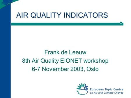 AIR QUALITY INDICATORS Frank de Leeuw 8th Air Quality EIONET workshop 6-7 November 2003, Oslo.