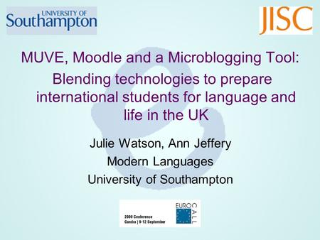 MUVE, Moodle and a Microblogging Tool: Blending technologies to prepare international students for language and life in the UK Julie Watson, Ann Jeffery.