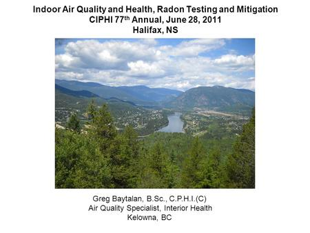 Indoor Air Quality and Health, Radon Testing and Mitigation CIPHI 77 th Annual, June 28, 2011 Halifax, NS Greg Baytalan, B.Sc., C.P.H.I.(C) Air Quality.