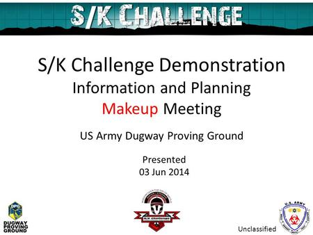 S/K Challenge Demonstration Information and Planning Makeup Meeting US Army Dugway Proving Ground Presented 03 Jun 2014 Unclassified.