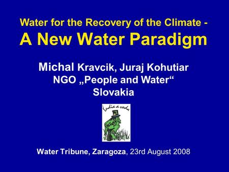 "Water for the Recovery of the Climate - A New Water Paradigm Michal Kravcik, Juraj Kohutiar NGO ""People and Water"" Slovakia Water Tribune, Zaragoza, 23rd."