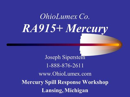 OhioLumex Co. RA915+ Mercury Joseph Siperstein 1-888-876-2611 www.OhioLumex.com Mercury Spill Response Workshop Lansing, Michigan.