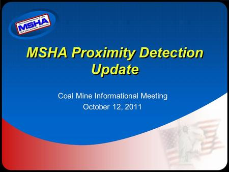 MSHA Proximity Detection Update Coal Mine Informational Meeting October 12, 2011.