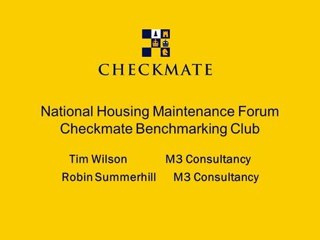 National Housing Maintenance Forum Checkmate Benchmarking Club Tim WilsonM3 Consultancy Robin Summerhill M3 Consultancy.
