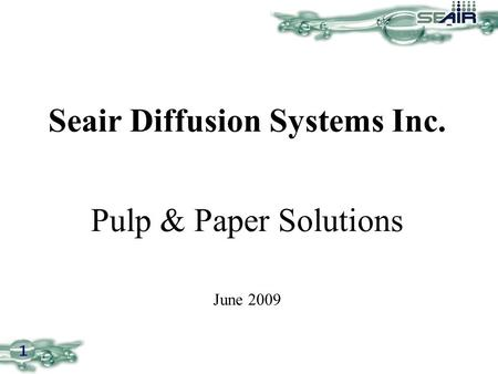 1 Seair Diffusion Systems Inc. Pulp & Paper Solutions June 2009.