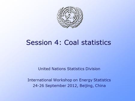 Session 4: Coal statistics United Nations Statistics Division International Workshop on Energy Statistics 24-26 September 2012, Beijing, China.