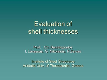 Evaluation of shell thicknesses Prof. Ch. Baniotopoulos I. Lavassas, G. Nikolaidis, P.Zervas Institute of Steel Structures Aristotle Univ. of Thessaloniki,