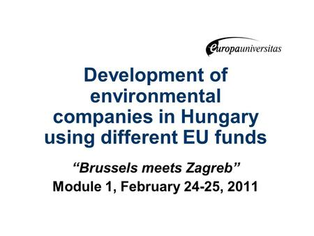 "Development of environmental companies in Hungary using different EU funds ""Brussels meets Zagreb"" Module 1, February 24-25, 2011."