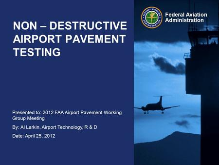 Presented to: 2012 FAA Airport Pavement Working Group Meeting By: Al Larkin, Airport Technology, R & D Date: April 25, 2012 Federal Aviation Administration.