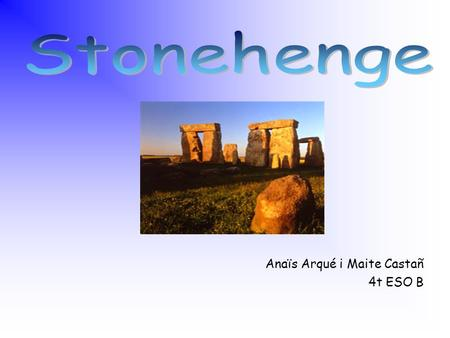 Anaïs Arqué i Maite Castañ 4t ESO B There are probably hundreds of myths and legends about Stonehenge. Various people have attributed the building of.