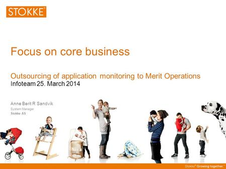 Focus on core business Outsourcing of application monitoring to Merit Operations Infoteam 25. March 2014 Anne Berit R Sandvik System Manager Stokke AS.