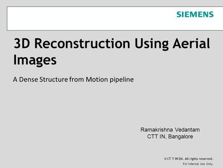 For Internal Use Only. © CT T IN EM. All rights reserved. 3D Reconstruction Using Aerial Images A Dense Structure from Motion pipeline Ramakrishna Vedantam.