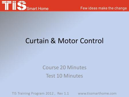 Curtain & Motor Control Course 20 Minutes Test 10 Minutes TIS Training Program 2012, Rev 1.1 www.tissmarthome.com.