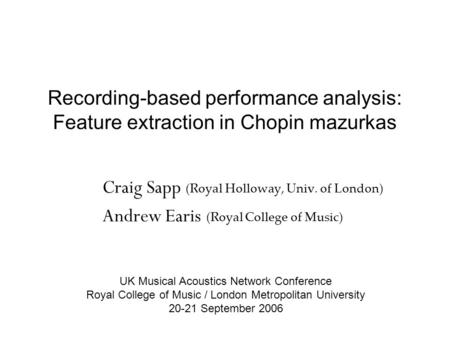 Recording-based performance analysis: Feature extraction in Chopin mazurkas Craig Sapp (Royal Holloway, Univ. of London) Andrew Earis (Royal College of.