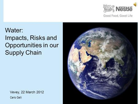 Water: Impacts, Risks and Opportunities in our Supply Chain Vevey, 22 March 2012 Carlo Galli.