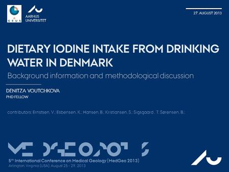 DENITZA VOUTCHKOVA PHD FELLOW AARHUS UNIVERSITET 27. AUGUST 2013 DIETARY IODINE INTAKE FROM DRINKING WATER IN DENMARK AU Background information and methodological.