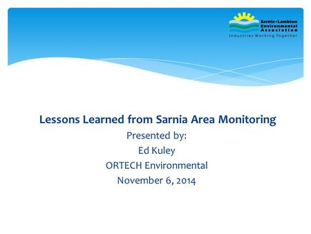 Lessons Learned from Sarnia Area Monitoring Presented by: Ed Kuley ORTECH Environmental November 6, 2014.
