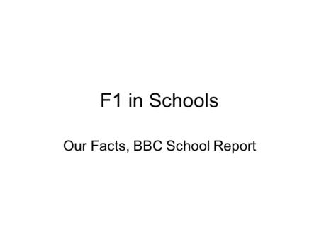 F1 in Schools Our Facts, BBC School Report. The Team Jason McKillen-Team Manager and Resources Manager Ryan Loughran Mark Doherty Ethan Milner Conor Morrow.