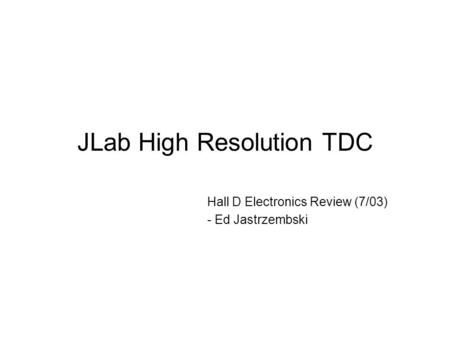 JLab High Resolution TDC Hall D Electronics Review (7/03) - Ed Jastrzembski.