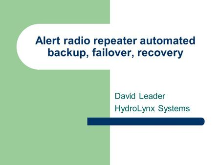 Alert radio repeater automated backup, failover, recovery David Leader HydroLynx Systems.