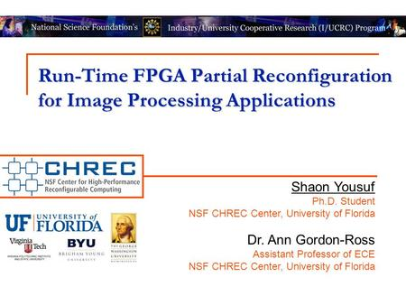 Run-Time FPGA Partial Reconfiguration for Image Processing Applications Shaon Yousuf Ph.D. Student NSF CHREC Center, University of Florida Dr. Ann Gordon-Ross.