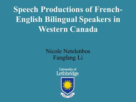 Speech Productions of French- English Bilingual Speakers in Western Canada Nicole Netelenbos Fangfang Li.