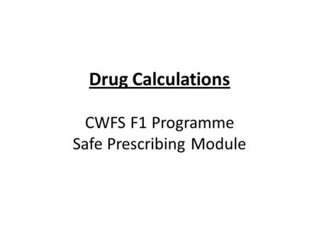 Drug Calculations CWFS F1 Programme Safe Prescribing Module